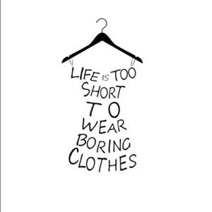Other - Life is too short to wear Boring clothes!!!